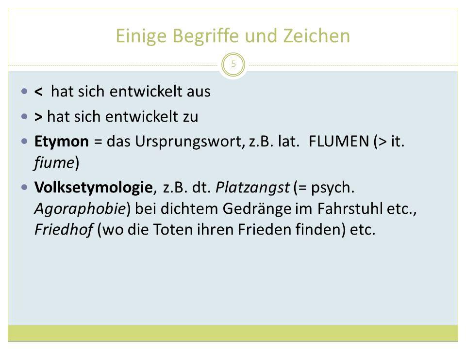 Einige Begriffe und Zeichen < hat sich entwickelt aus > hat sich entwickelt zu Etymon = das Ursprungswort, z.B. lat. FLUMEN (> it. fiume) Volksetymolo