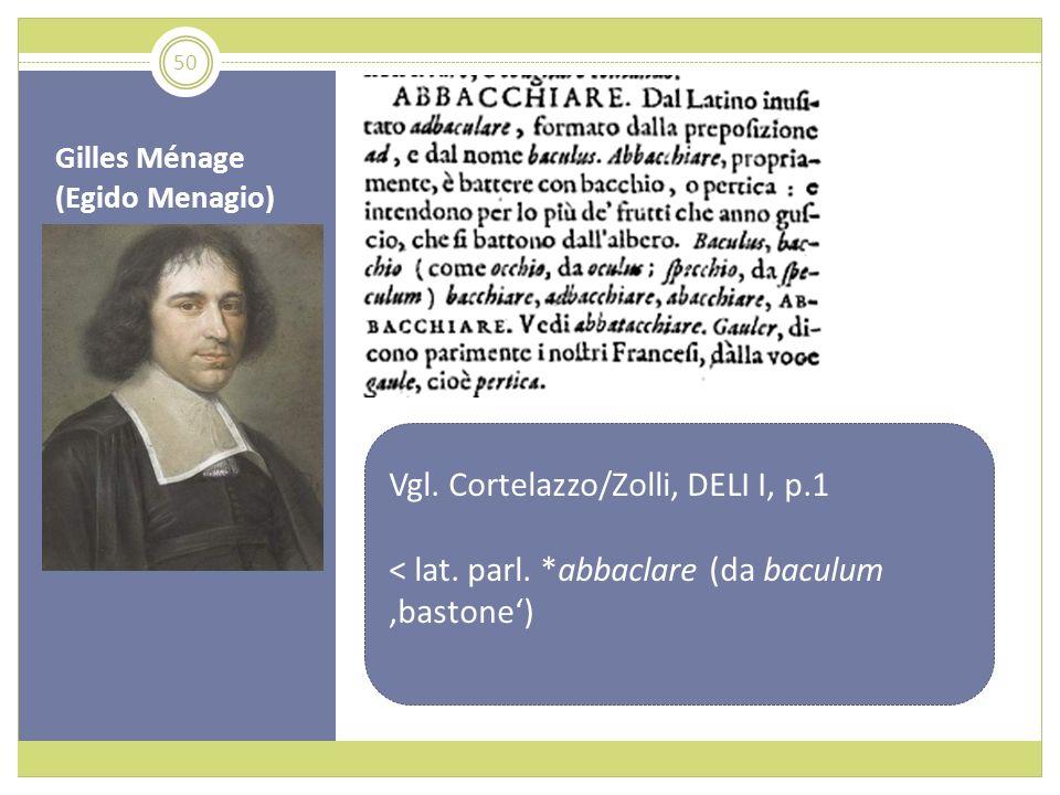 Gilles Ménage (Egido Menagio) Vgl. Cortelazzo/Zolli, DELI I, p.1 < lat. parl. *abbaclare (da baculum bastone) 50