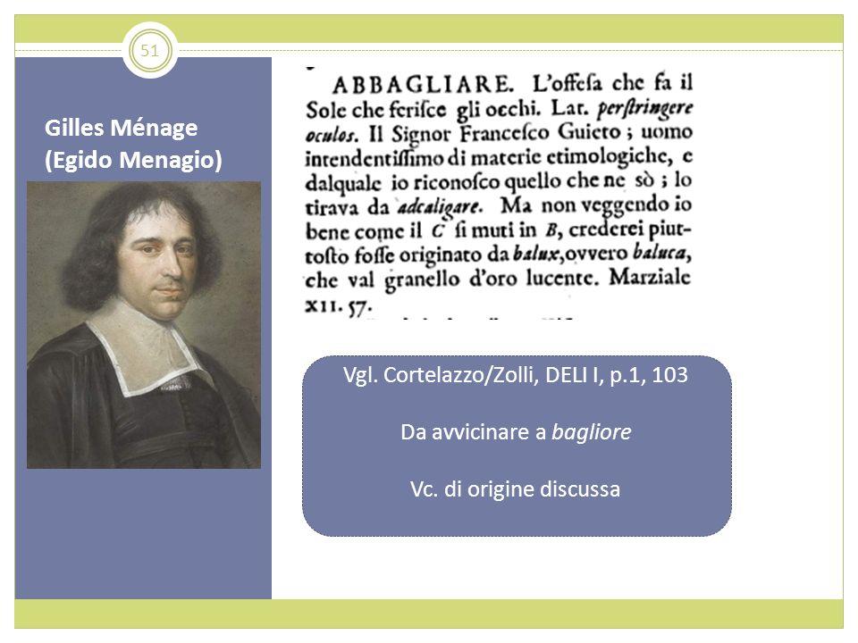 Gilles Ménage (Egido Menagio) Vgl. Cortelazzo/Zolli, DELI I, p.1, 103 Da avvicinare a bagliore Vc. di origine discussa 51