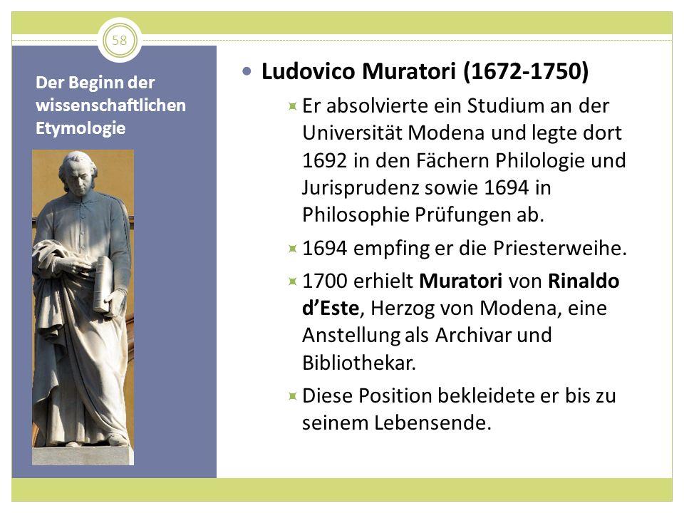 Der Beginn der wissenschaftlichen Etymologie Ludovico Muratori (1672-1750) Er absolvierte ein Studium an der Universität Modena und legte dort 1692 in