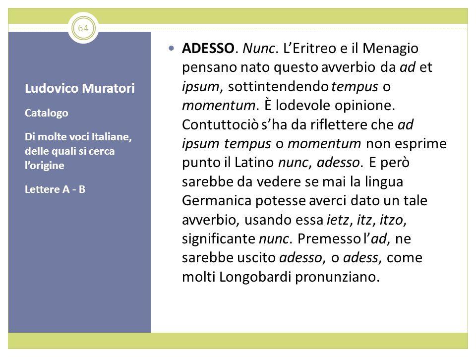 Ludovico Muratori Catalogo Di molte voci Italiane, delle quali si cerca lorigine Lettere A - B ADESSO. Nunc. LEritreo e il Menagio pensano nato questo