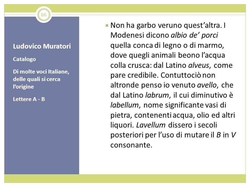 Ludovico Muratori Catalogo Di molte voci Italiane, delle quali si cerca lorigine Lettere A - B Non ha garbo veruno questaltra. I Modenesi dicono albio