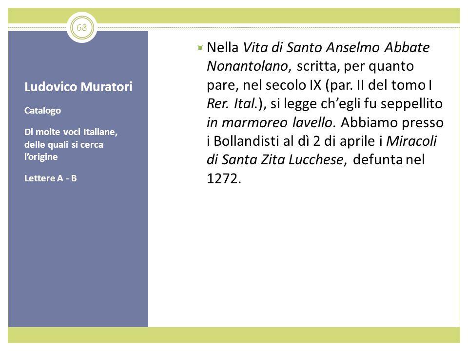 Ludovico Muratori Catalogo Di molte voci Italiane, delle quali si cerca lorigine Lettere A - B Nella Vita di Santo Anselmo Abbate Nonantolano, scritta
