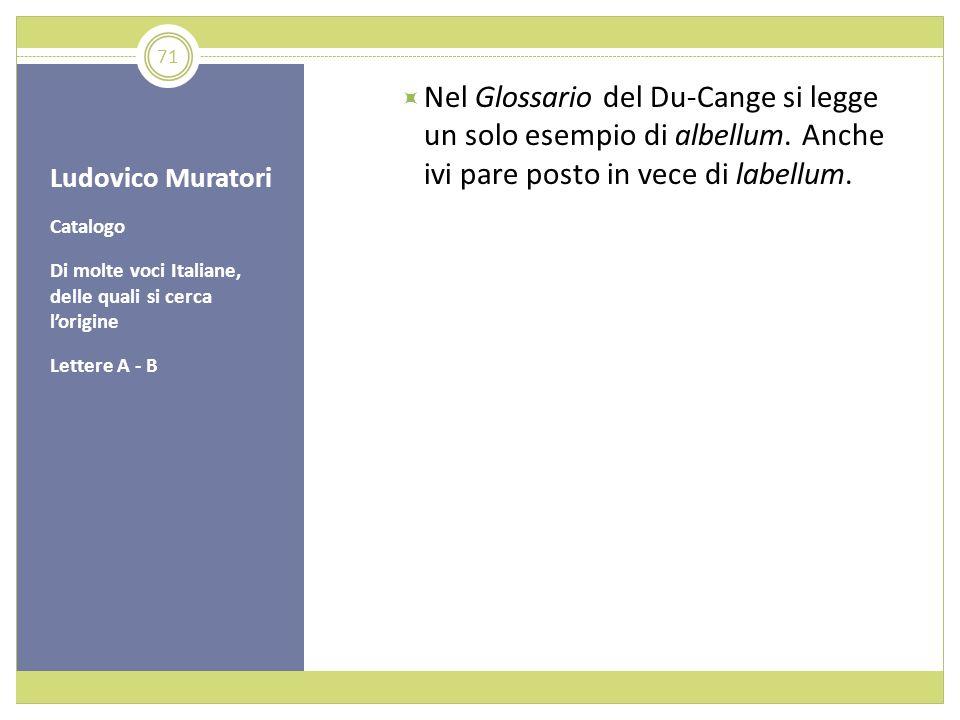 Ludovico Muratori Catalogo Di molte voci Italiane, delle quali si cerca lorigine Lettere A - B Nel Glossario del Du-Cange si legge un solo esempio di