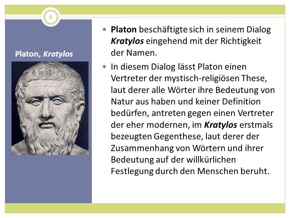 Platon, Kratylos Platon beschäftigte sich in seinem Dialog Kratylos eingehend mit der Richtigkeit der Namen. In diesem Dialog lässt Platon einen Vertr