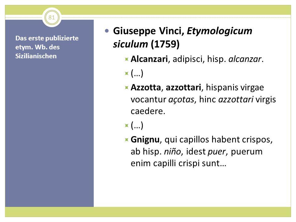 Das erste publizierte etym. Wb. des Sizilianischen Giuseppe Vinci, Etymologicum siculum (1759) Alcanzari, adipisci, hisp. alcanzar. (…) Azzotta, azzot