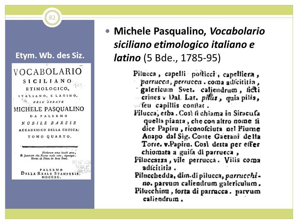 Etym. Wb. des Siz. Michele Pasqualino, Vocabolario siciliano etimologico italiano e latino (5 Bde., 1785-95) 82