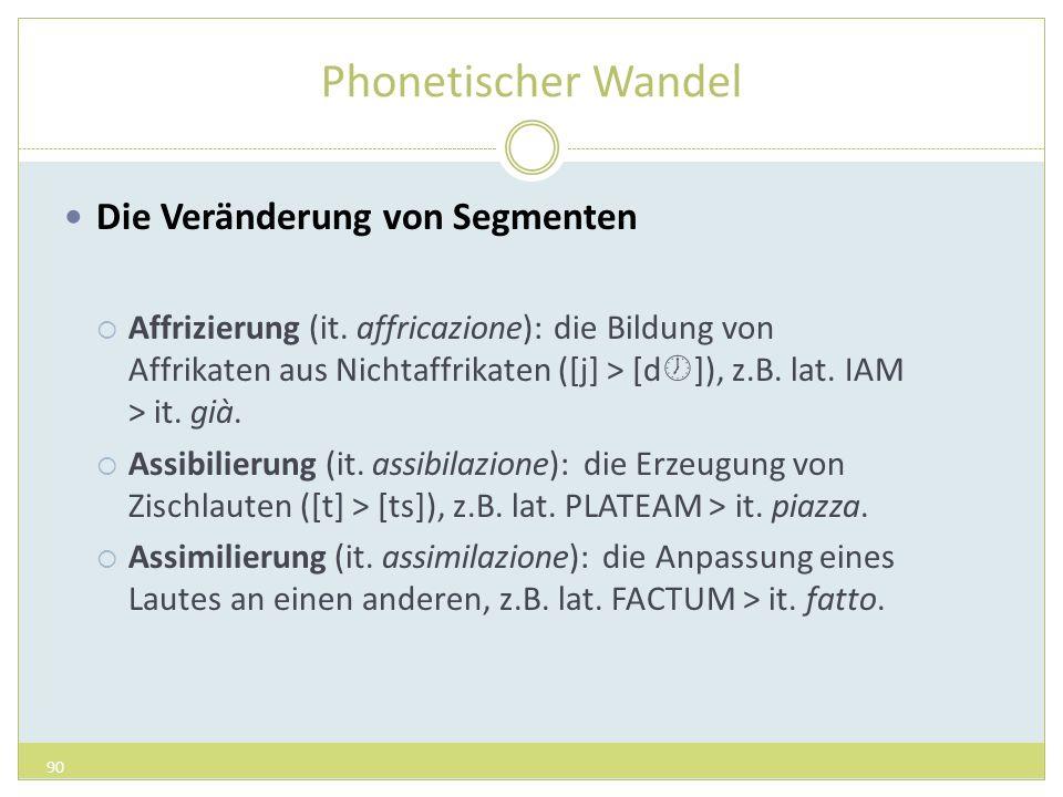 Phonetischer Wandel Die Veränderung von Segmenten Affrizierung (it. affricazione): die Bildung von Affrikaten aus Nichtaffrikaten ([j] > [d ]), z.B. l