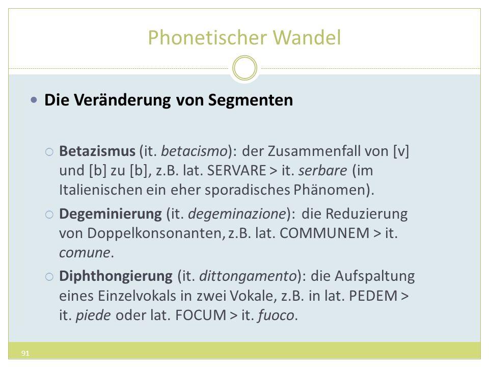 Phonetischer Wandel Die Veränderung von Segmenten Betazismus (it. betacismo): der Zusammenfall von [v] und [b] zu [b], z.B. lat. SERVARE > it. serbare