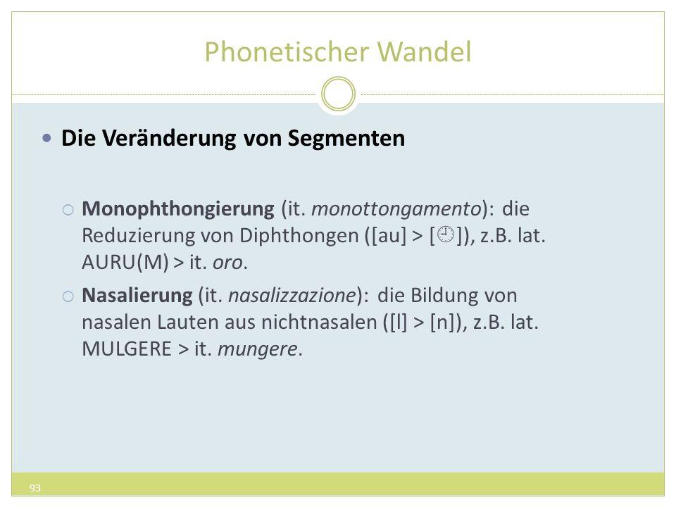 Phonetischer Wandel Die Veränderung von Segmenten Monophthongierung (it. monottongamento): die Reduzierung von Diphthongen ([au] > [ ]), z.B. lat. AUR