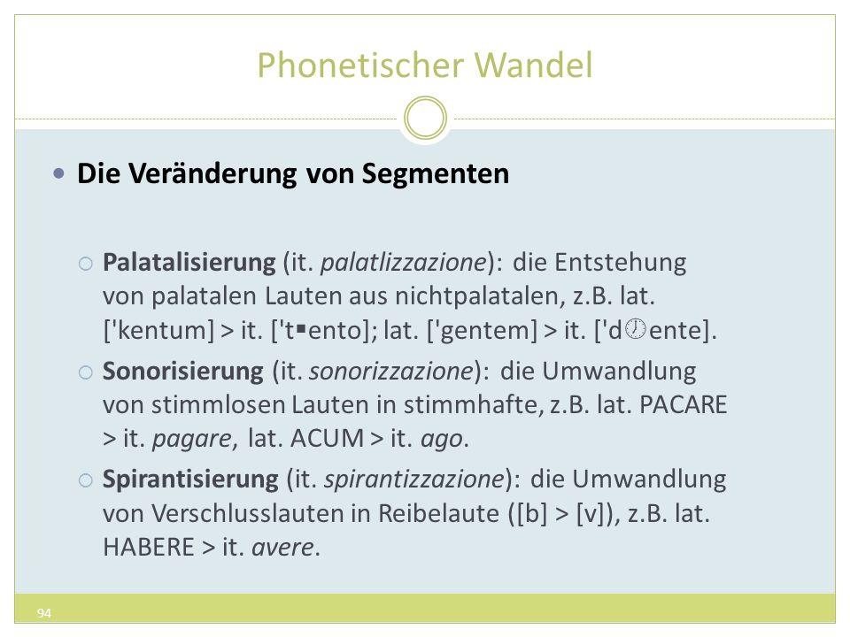 Phonetischer Wandel Die Veränderung von Segmenten Palatalisierung (it. palatlizzazione): die Entstehung von palatalen Lauten aus nichtpalatalen, z.B.
