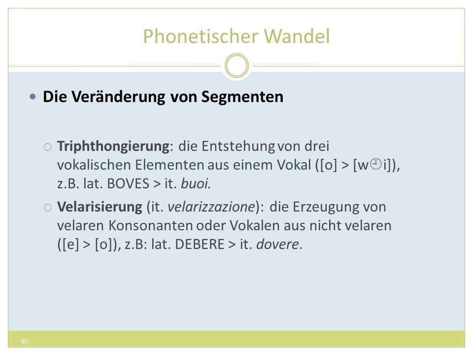 Phonetischer Wandel Die Veränderung von Segmenten Triphthongierung: die Entstehung von drei vokalischen Elementen aus einem Vokal ([o] > [w i]), z.B.