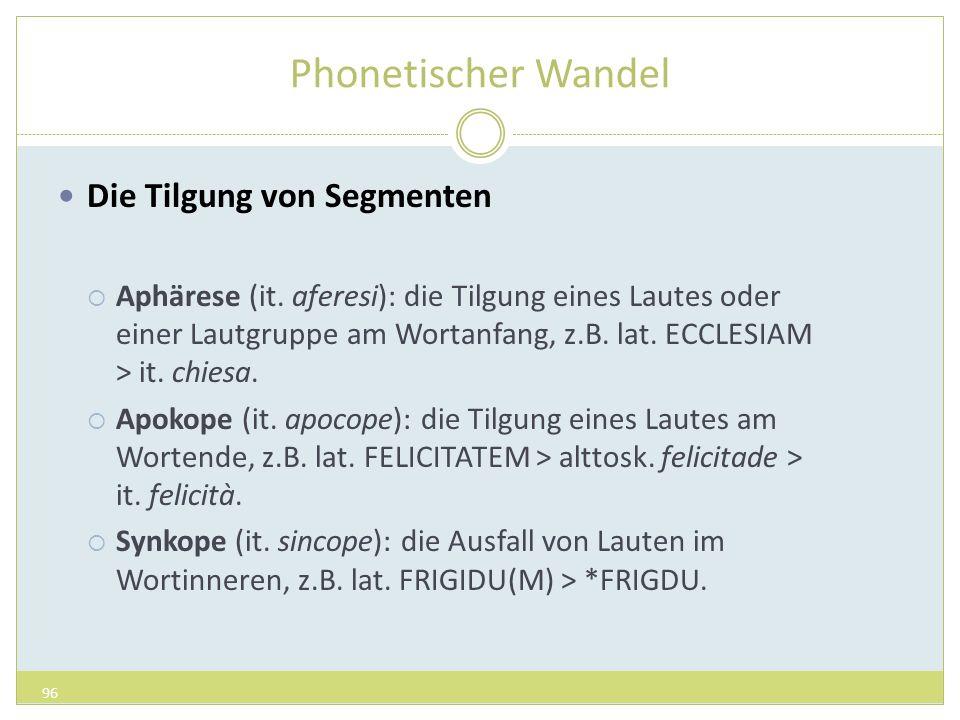 Phonetischer Wandel Die Tilgung von Segmenten Aphärese (it. aferesi): die Tilgung eines Lautes oder einer Lautgruppe am Wortanfang, z.B. lat. ECCLESIA
