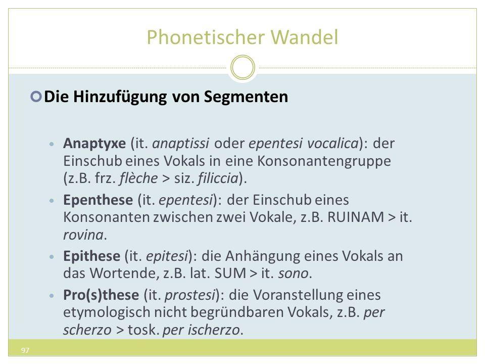 Phonetischer Wandel Die Hinzufügung von Segmenten Anaptyxe (it. anaptissi oder epentesi vocalica): der Einschub eines Vokals in eine Konsonantengruppe