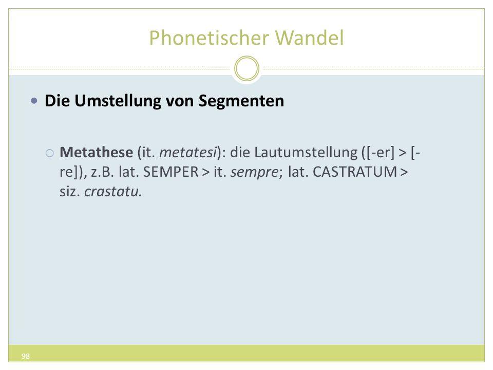 Phonetischer Wandel Die Umstellung von Segmenten Metathese (it. metatesi): die Lautumstellung ([-er] > [- re]), z.B. lat. SEMPER > it. sempre; lat. CA