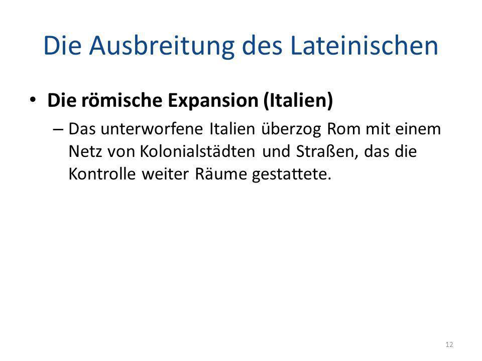 Die Ausbreitung des Lateinischen Die römische Expansion (Italien) – Das unterworfene Italien überzog Rom mit einem Netz von Kolonialstädten und Straße