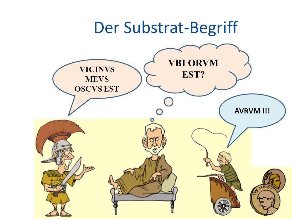 Der Substrat-Begriff 28 VBI ORVM EST? VICINVS MEVS OSCVS EST AVRVM !!!