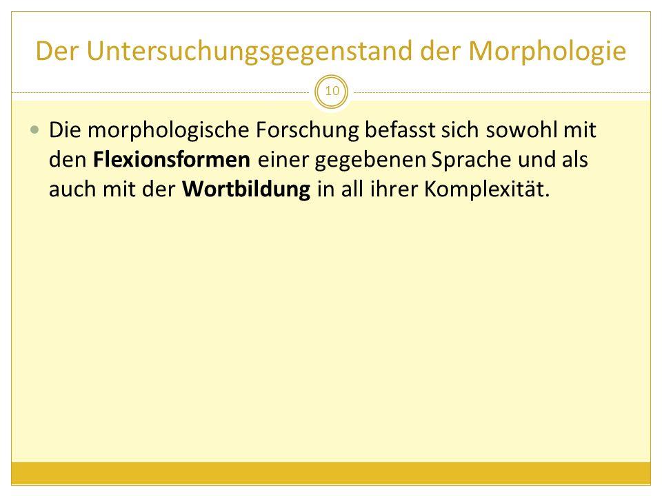 Der Untersuchungsgegenstand der Morphologie Die morphologische Forschung befasst sich sowohl mit den Flexionsformen einer gegebenen Sprache und als au