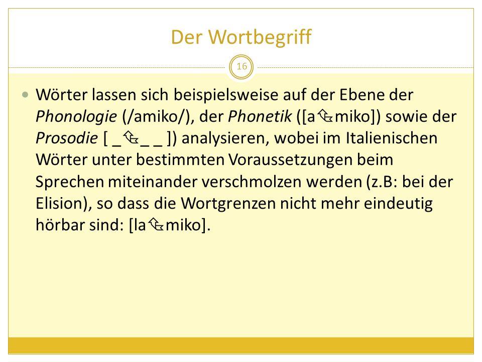 Der Wortbegriff Wörter lassen sich beispielsweise auf der Ebene der Phonologie (/amiko/), der Phonetik ([a miko]) sowie der Prosodie [ _ _ _ ]) analys