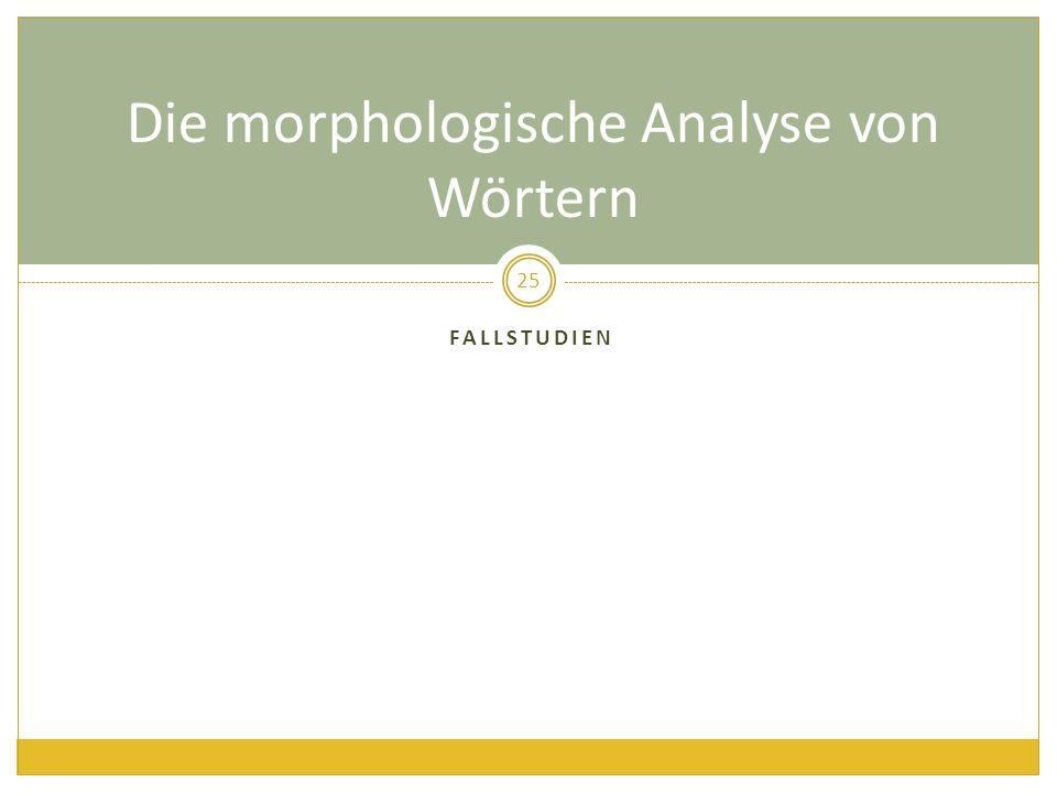 FALLSTUDIEN 25 Die morphologische Analyse von Wörtern