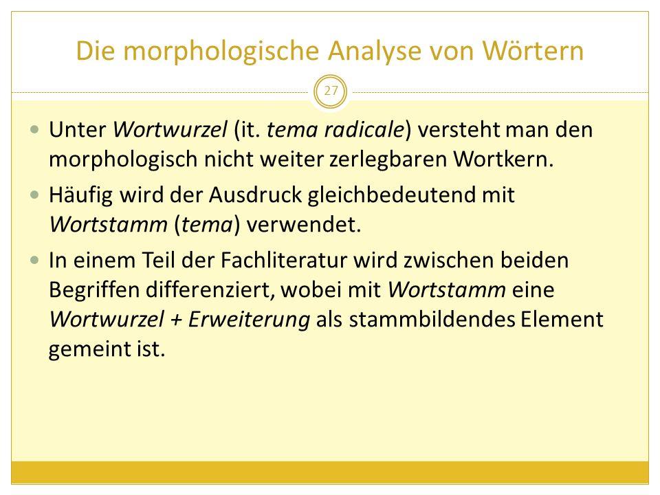Die morphologische Analyse von Wörtern Unter Wortwurzel (it. tema radicale) versteht man den morphologisch nicht weiter zerlegbaren Wortkern. Häufig w