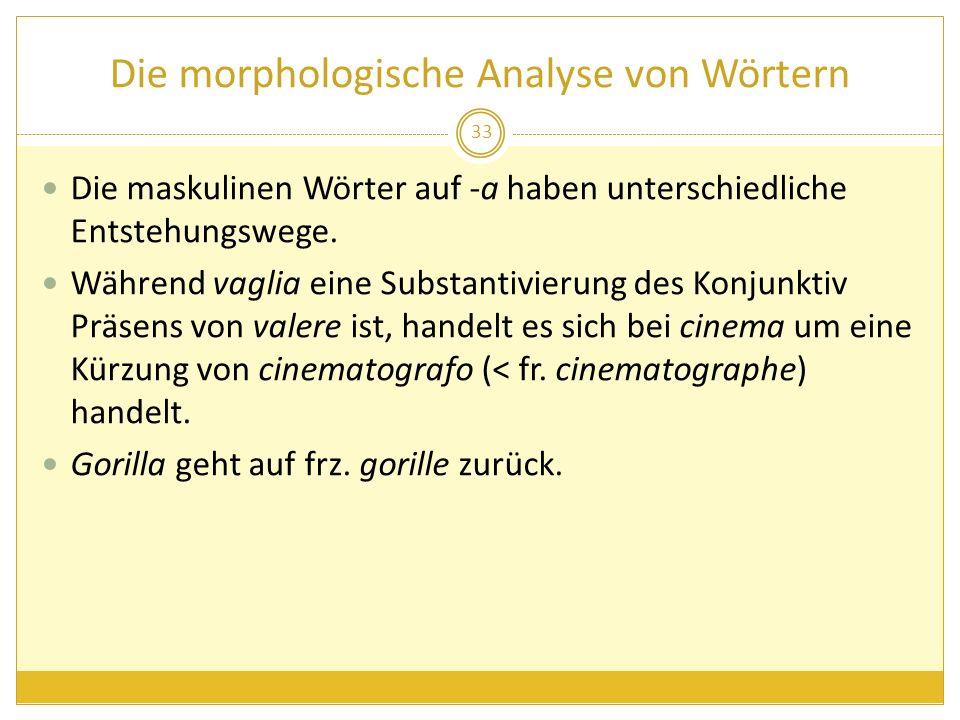 Die morphologische Analyse von Wörtern Die maskulinen Wörter auf -a haben unterschiedliche Entstehungswege. Während vaglia eine Substantivierung des K