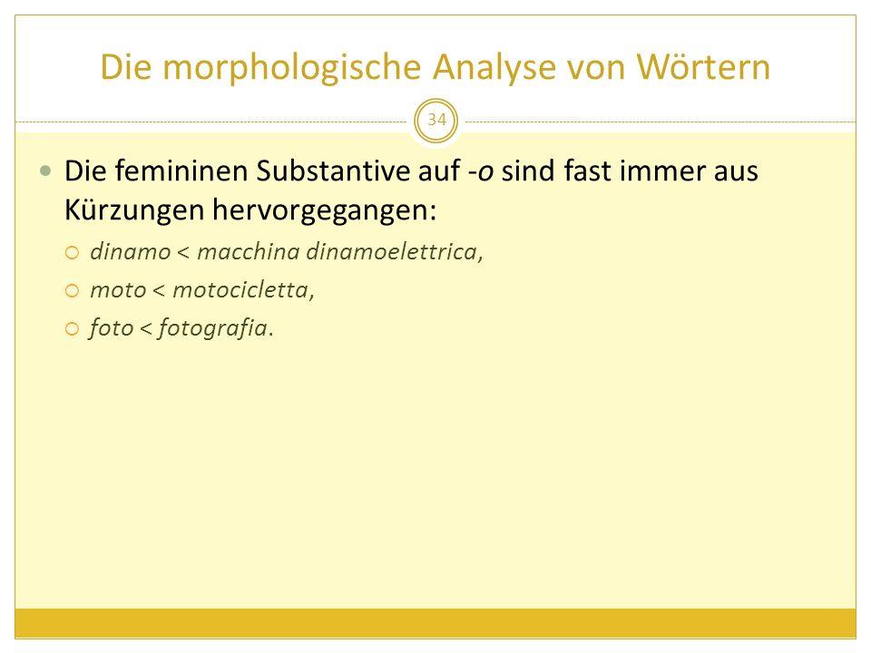 Die morphologische Analyse von Wörtern Die femininen Substantive auf -o sind fast immer aus Kürzungen hervorgegangen: dinamo < macchina dinamoelettric