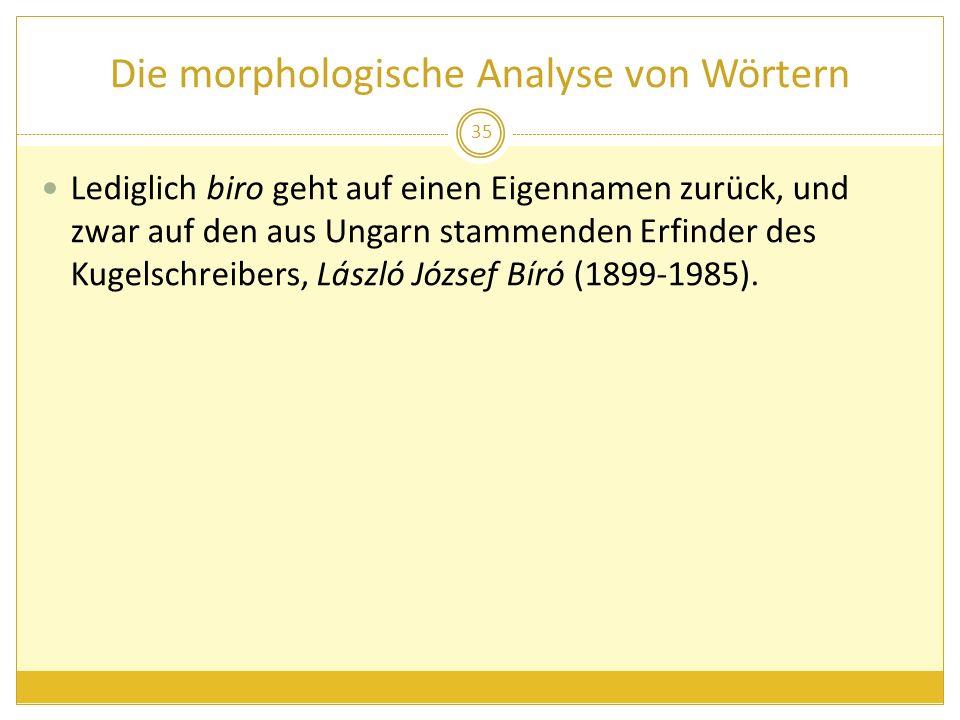Die morphologische Analyse von Wörtern Lediglich biro geht auf einen Eigennamen zurück, und zwar auf den aus Ungarn stammenden Erfinder des Kugelschre