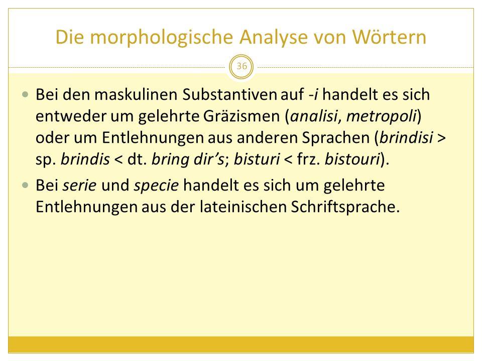 Die morphologische Analyse von Wörtern Bei den maskulinen Substantiven auf -i handelt es sich entweder um gelehrte Gräzismen (analisi, metropoli) oder