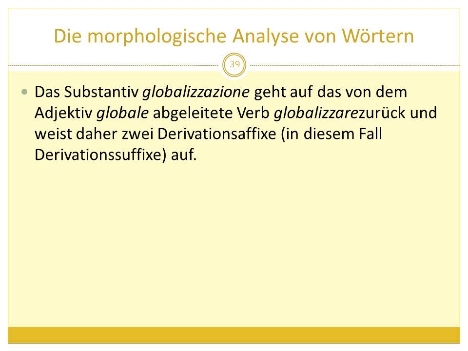 Die morphologische Analyse von Wörtern Das Substantiv globalizzazione geht auf das von dem Adjektiv globale abgeleitete Verb globalizzarezurück und we