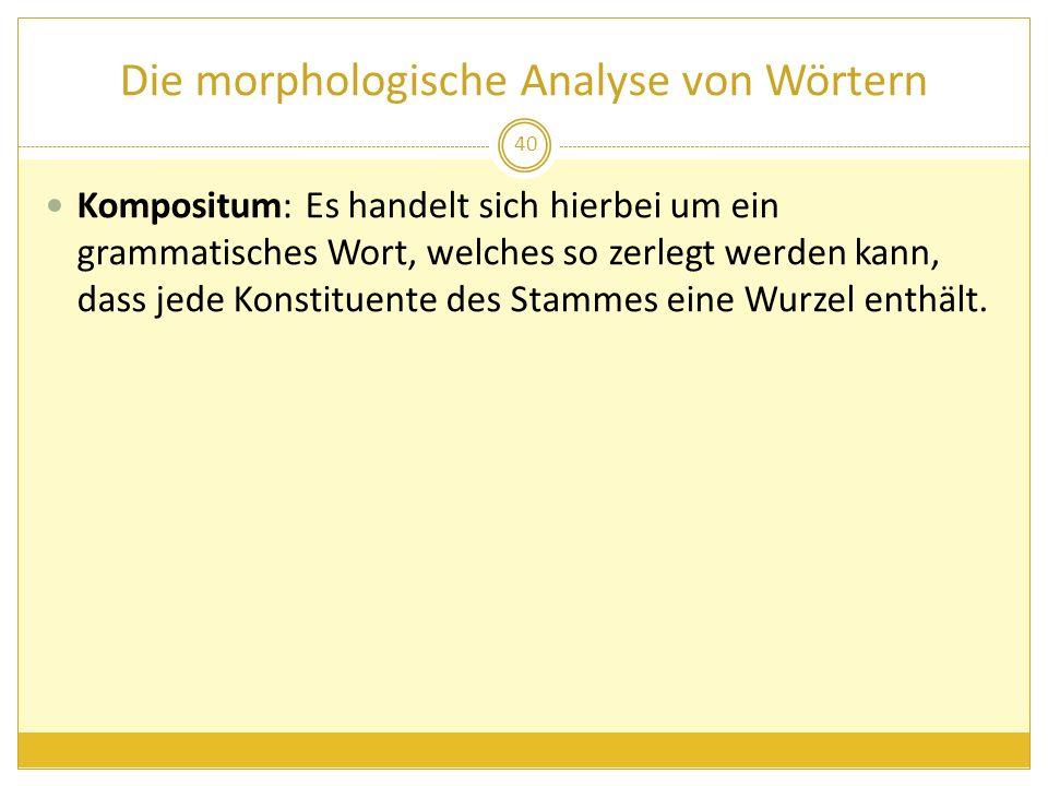 Die morphologische Analyse von Wörtern Kompositum: Es handelt sich hierbei um ein grammatisches Wort, welches so zerlegt werden kann, dass jede Konsti