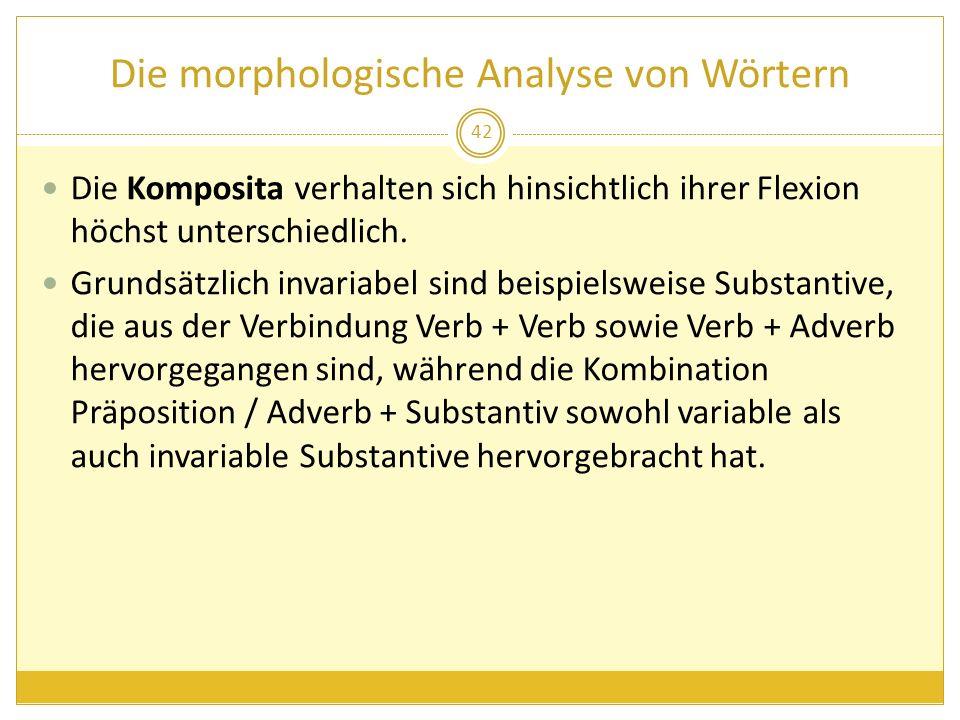 Die morphologische Analyse von Wörtern Die Komposita verhalten sich hinsichtlich ihrer Flexion höchst unterschiedlich. Grundsätzlich invariabel sind b