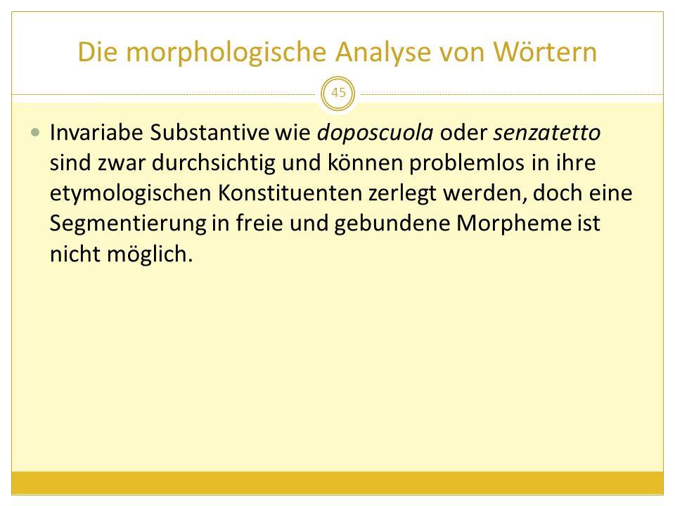 Die morphologische Analyse von Wörtern Invariabe Substantive wie doposcuola oder senzatetto sind zwar durchsichtig und können problemlos in ihre etymo