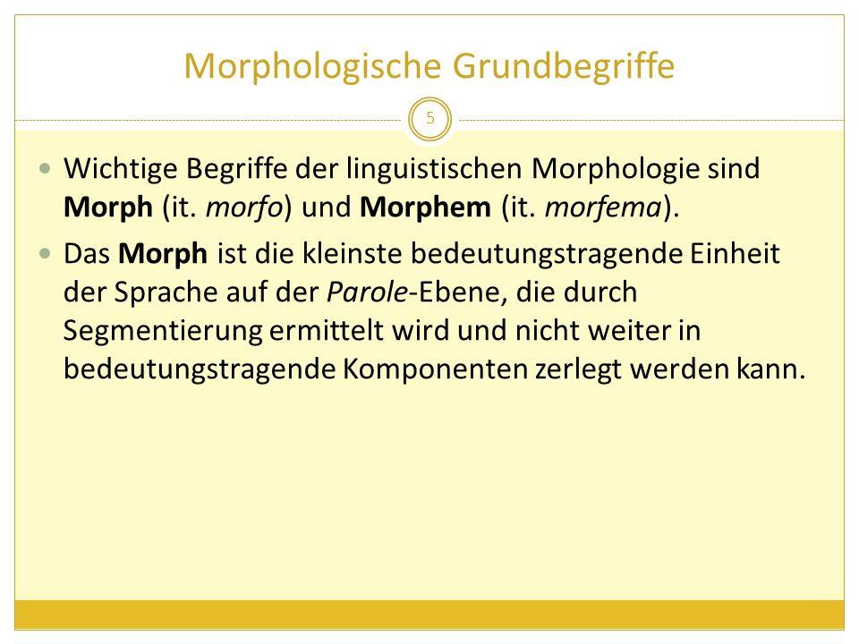 Morphologische Grundbegriffe Wichtige Begriffe der linguistischen Morphologie sind Morph (it. morfo) und Morphem (it. morfema). Das Morph ist die klei