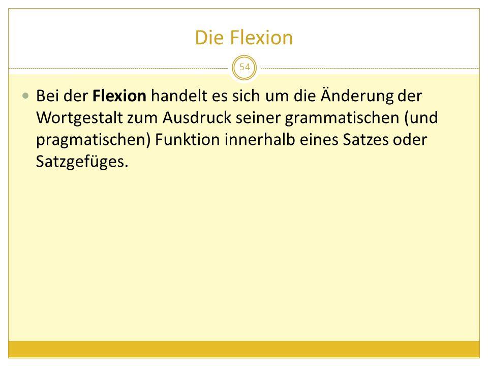 Die Flexion Bei der Flexion handelt es sich um die Änderung der Wortgestalt zum Ausdruck seiner grammatischen (und pragmatischen) Funktion innerhalb e