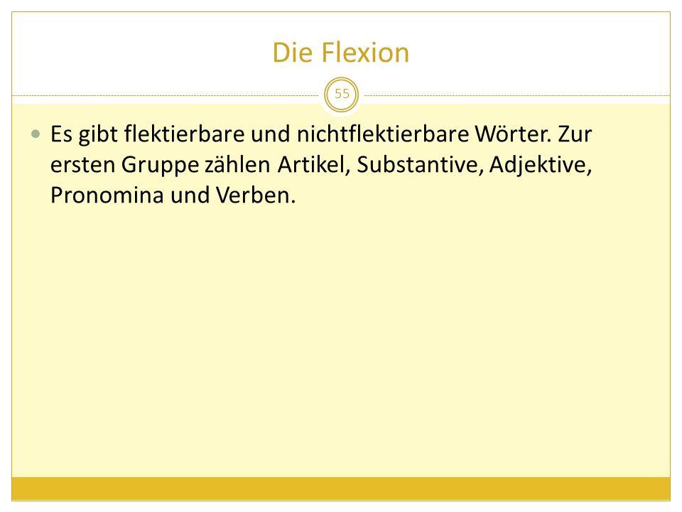 Die Flexion Es gibt flektierbare und nichtflektierbare Wörter. Zur ersten Gruppe zählen Artikel, Substantive, Adjektive, Pronomina und Verben. 55