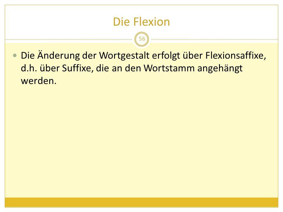 Die Flexion Die Änderung der Wortgestalt erfolgt über Flexionsaffixe, d.h. über Suffixe, die an den Wortstamm angehängt werden. 56