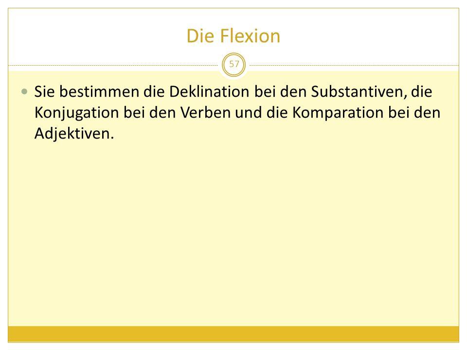 Die Flexion Sie bestimmen die Deklination bei den Substantiven, die Konjugation bei den Verben und die Komparation bei den Adjektiven. 57