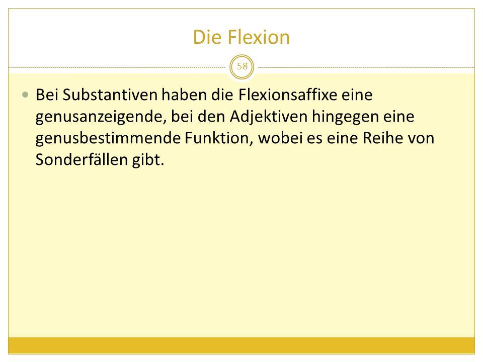 Die Flexion Bei Substantiven haben die Flexionsaffixe eine genusanzeigende, bei den Adjektiven hingegen eine genusbestimmende Funktion, wobei es eine