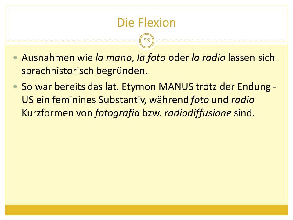 Die Flexion Ausnahmen wie la mano, la foto oder la radio lassen sich sprachhistorisch begründen. So war bereits das lat. Etymon MANUS trotz der Endung