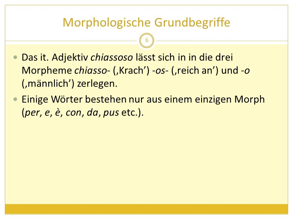 Morphologische Grundbegriffe Das it. Adjektiv chiassoso lässt sich in in die drei Morpheme chiasso- (Krach) -os- (reich an) und -o (männlich) zerlegen