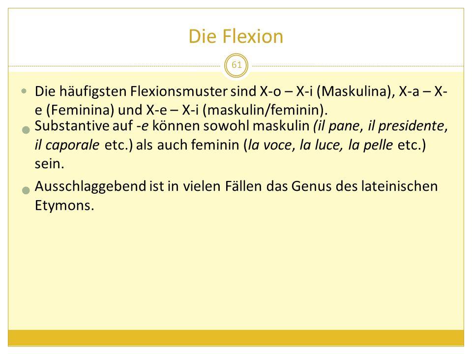 Die Flexion Die häufigsten Flexionsmuster sind X-o – X-i (Maskulina), X-a – X- e (Feminina) und X-e – X-i (maskulin/feminin). Substantive auf -e könne