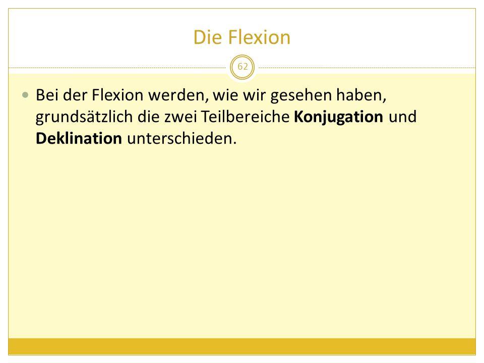 Die Flexion Bei der Flexion werden, wie wir gesehen haben, grundsätzlich die zwei Teilbereiche Konjugation und Deklination unterschieden. 62