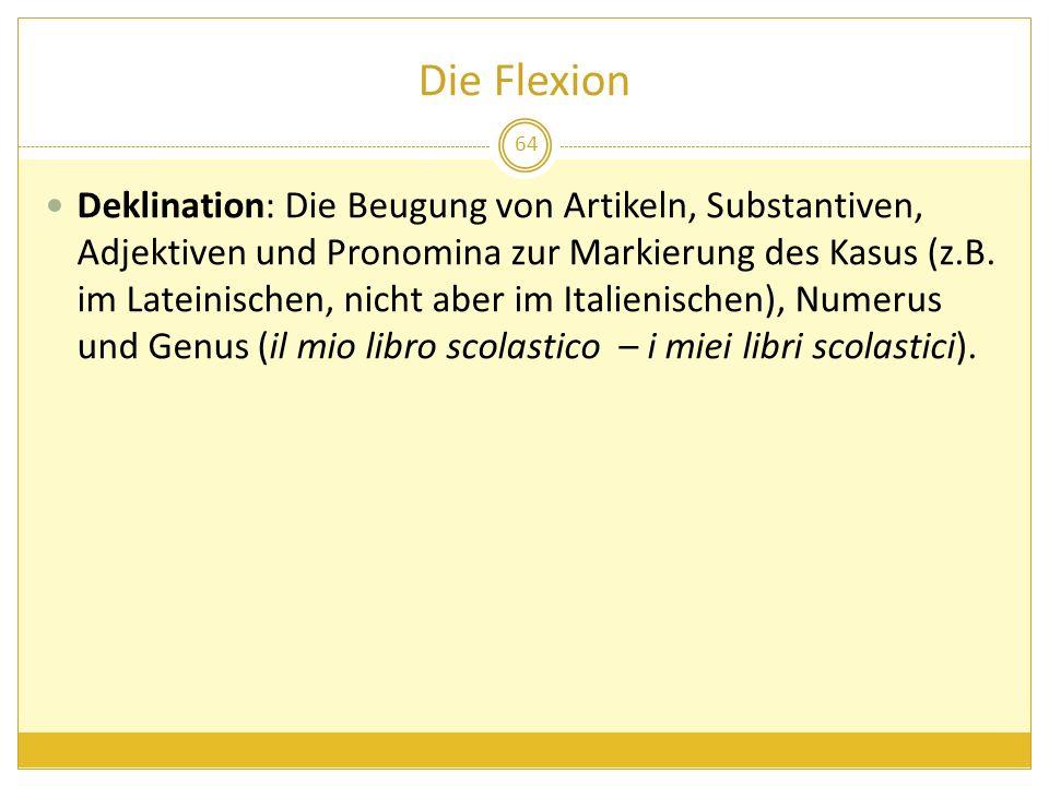 Die Flexion 64 Deklination: Die Beugung von Artikeln, Substantiven, Adjektiven und Pronomina zur Markierung des Kasus (z.B. im Lateinischen, nicht abe