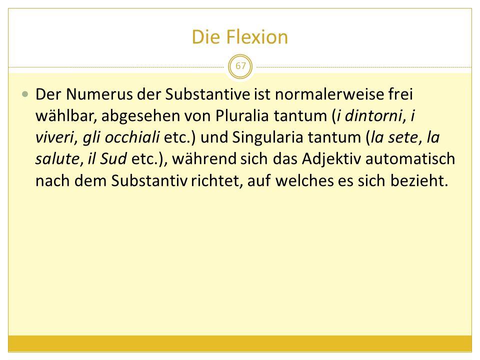 Die Flexion 67 Der Numerus der Substantive ist normalerweise frei wählbar, abgesehen von Pluralia tantum (i dintorni, i viveri, gli occhiali etc.) und