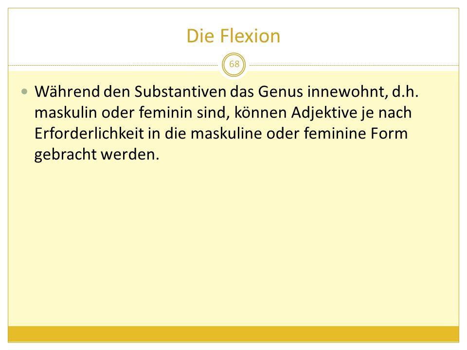 Die Flexion 68 Während den Substantiven das Genus innewohnt, d.h. maskulin oder feminin sind, können Adjektive je nach Erforderlichkeit in die maskuli