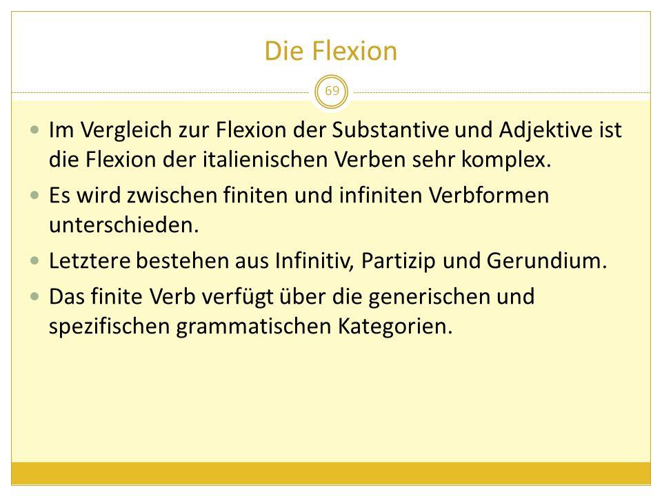 Die Flexion 69 Im Vergleich zur Flexion der Substantive und Adjektive ist die Flexion der italienischen Verben sehr komplex. Es wird zwischen finiten