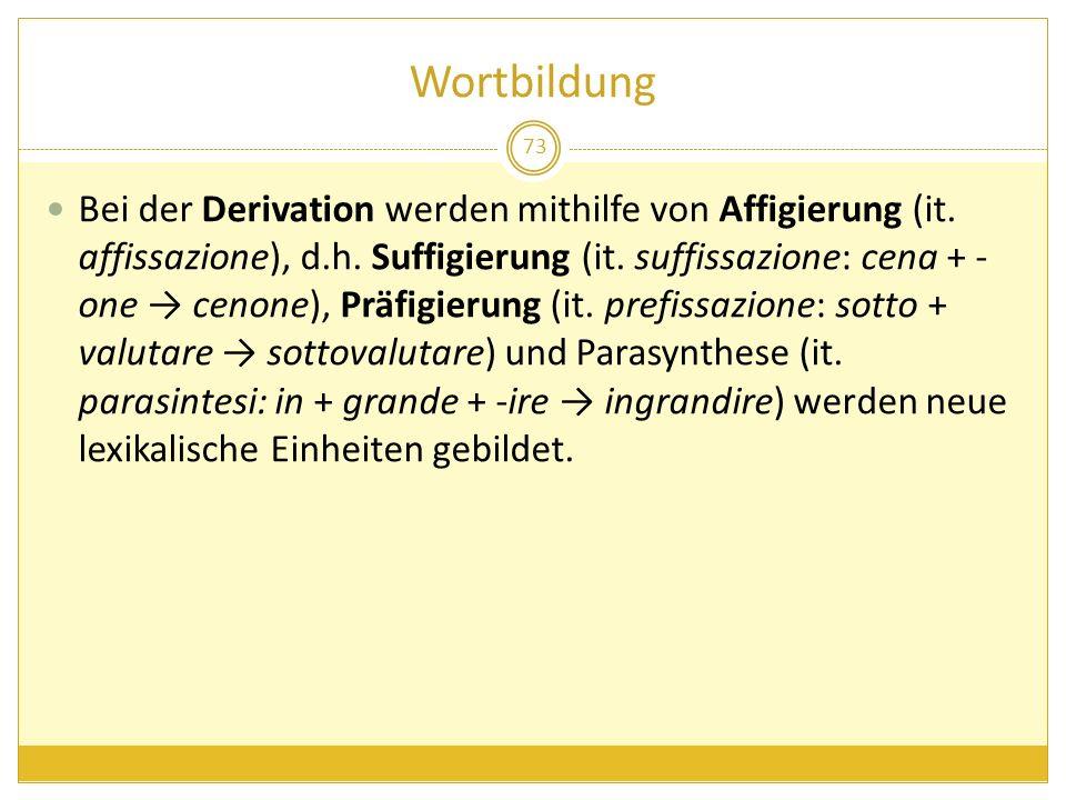 Wortbildung 73 Bei der Derivation werden mithilfe von Affigierung (it. affissazione), d.h. Suffigierung (it. suffissazione: cena + - one cenone), Präf