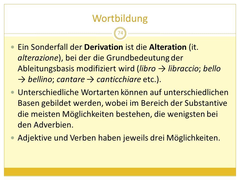 Wortbildung 74 Ein Sonderfall der Derivation ist die Alteration (it. alterazione), bei der die Grundbedeutung der Ableitungsbasis modifiziert wird (li