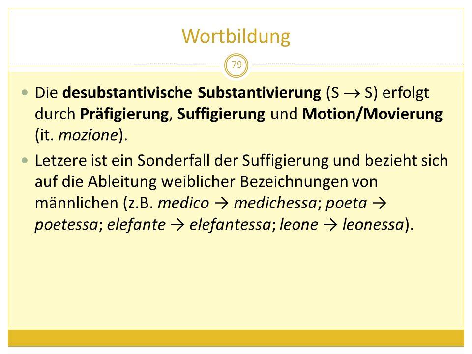 Wortbildung 79 Die desubstantivische Substantivierung (S S) erfolgt durch Präfigierung, Suffigierung und Motion/Movierung (it. mozione). Letzere ist e